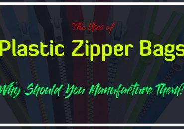 The Uses of Plastic Zipper Bags and Why Should You Manufacture Them?